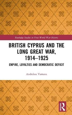 British Cyprus and the Long Great War, 1914-1925: Empire, Loyalties and Democratic Deficit by Andrekos Varnava
