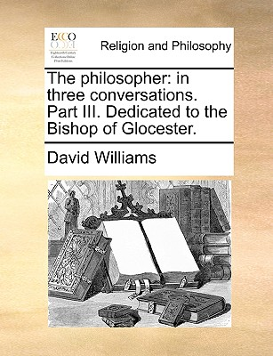 The Philosopher: In Three Conversations. Part III. Dedicated to the Bishop of Glocester by David Williams