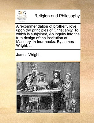A Recommendation of Brotherly Love, Upon the Principles of Christianity. to Which Is Subjoined, an Inquiry Into the True Design of the Institution O by James Wright