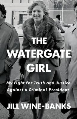 The Watergate Girl: My Fight for Truth and Justice Against a Criminal President by Jill Wine-Banks