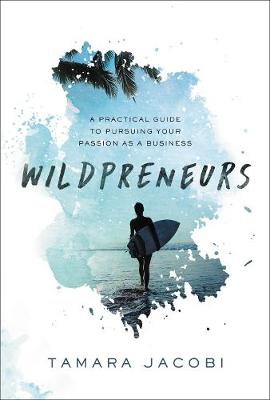 Wildpreneurs: A Practical Guide to Pursuing Your Passion as a Business by Tamara Jacobi