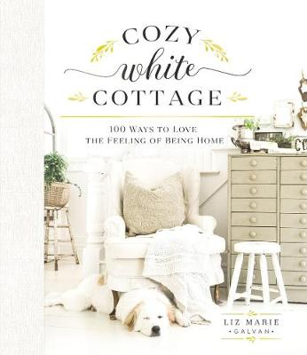 Cozy White Cottage: 100 Ways to Love the Feeling of Being Home by Liz Marie Galvan