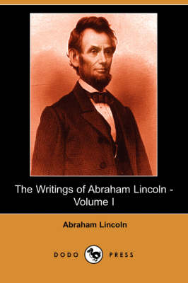 The Writings of Abraham Lincoln, Volume 1 by Abraham Lincoln