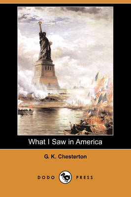 What I Saw in America (Dodo Press) by G K Chesterton