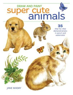 Draw and Paint Super Cute Animals: 35 Step-by-Step Demonstrations book
