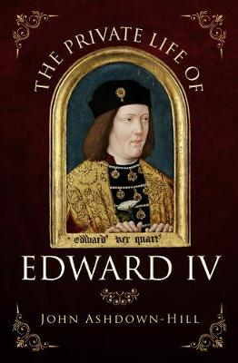 The Private Life of Edward IV by John Ashdown-Hill