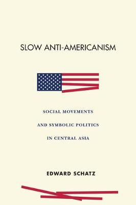 Slow Anti-Americanism: Social Movements and Symbolic Politics in Central Asia by Edward Schatz