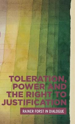Toleration, Power and the Right to Justification: Rainer Forst in Dialogue by Rainer Forst