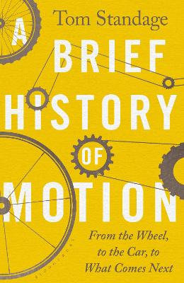 A Brief History of Motion: From the Wheel to the Car to What Comes Next by Tom Standage
