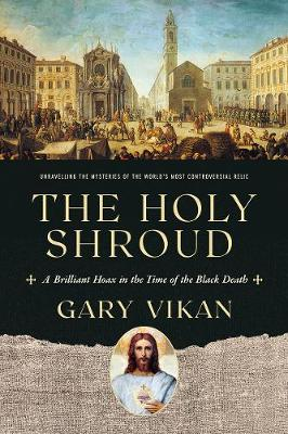 The Holy Shroud: A Brilliant Hoax in the Time of the Black Death by Gary Vikan