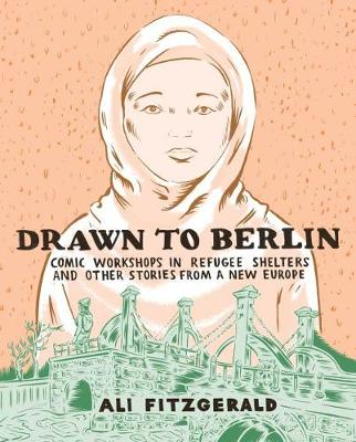 Drawn To Berlin: Comics Workshops in Refugee Shelters and Other Stories from a New Europe by Ali Fitzgerald