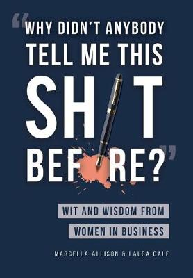 Why Didn't Anybody Tell Me This Sh*t Before?: Wit and Wisdom from Women in Business by Marcella Allison