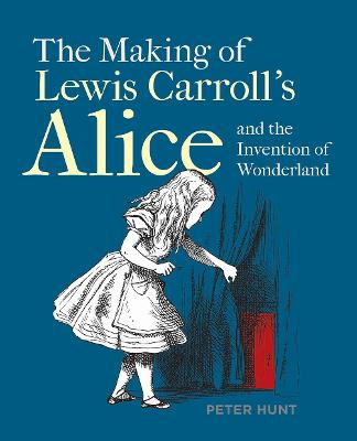Making of Lewis Carroll's Alice and the Invention of Wonderland, The by Peter Hunt