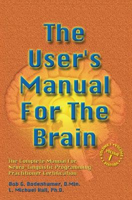 The User's Manual for the Brain: The Complete Manual for Neuro-Linguistic Programming Practitioner Certification Volume 1 by Bob G Bodenhamer
