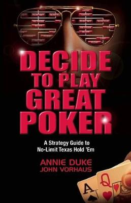 Decide to Play Great Poker by Annie Duke
