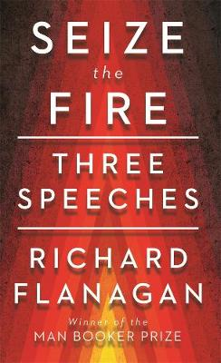 Seize the Fire: Three Speeches by Richard Flanagan