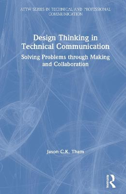 Design Thinking in Technical Communication: Solving Problems through Making and Collaboration book