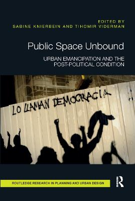 Public Space Unbound: Urban Emancipation and the Post-Political Condition by Sabine Knierbein