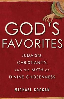 God's Favorites: Judaism, Christianity, and the Myth of Divine Chosenness book