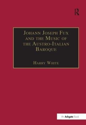 Johann Joseph Fux and the Music of the Austro-Italian Baroque by Harry White