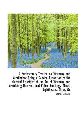 A Rudimentary Treatise on Warming and Ventilation: Being a Concise Exposition of the General Princip by Charles Tomlinson