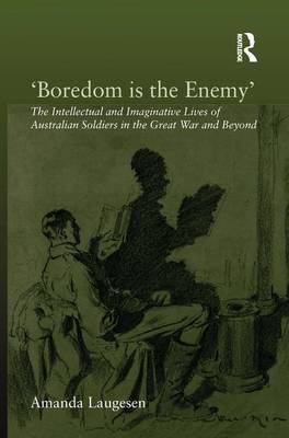 'Boredom is the Enemy': The Intellectual and Imaginative Lives of Australian Soldiers in the Great War and Beyond by Amanda Laugesen