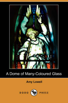 A Dome of Many-Coloured Glass (Dodo Press) by Amy Lowell