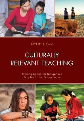 Culturally Relevant Teaching: Making Space for Indigenous Peoples in the Schoolhouse by Beverly J. Klug