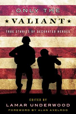 Only the Valiant: True Stories of Decorated Heroes by Lamar Underwood