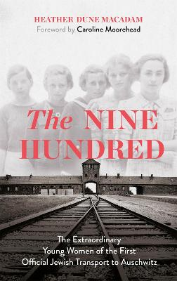 The Nine Hundred: The Extraordinary Young Women of the First Official Jewish Transport to Auschwitz by Heather Dune Macadam