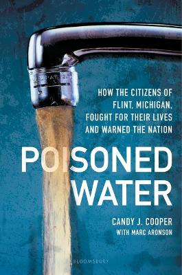 Poisoned Water: How the Citizens of Flint, Michigan, Fought for Their Lives and Warned the Nation by Candy J Cooper