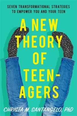 A New Theory of Teenagers: Seven Transformational Strategies to Empower You and Your Teen by Christa Santangelo