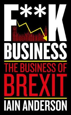 F**k Business: The Business of Brexit by Iain Anderson
