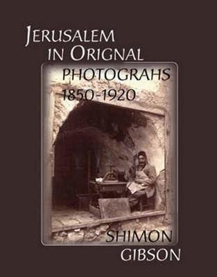 Jerusalem in Original Photographs 1850-1920 by Shimon Gibson