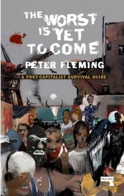The Worst Is Yet To Come: A Post-Capitalist Survival Guide by Peter Fleming