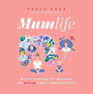 Mumlife: Witty and Pretty Musings on (the Truth about) Motherhood by Paula Kuka