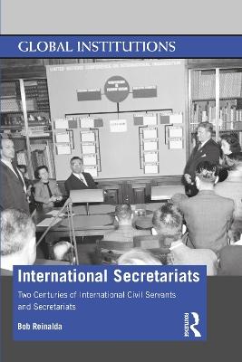International Secretariats: Two Centuries of International Civil Servants and Secretariats book