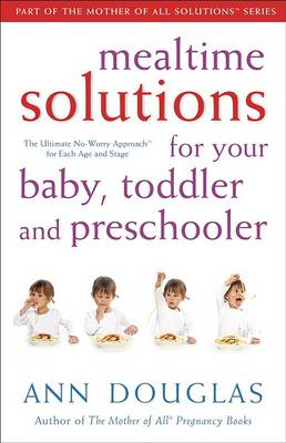 Mealtime Solutions for Your Baby, Toddler and Preschooler by Ann Douglas