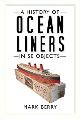 A History of Ocean Liners in 50 Objects by Mark Berry