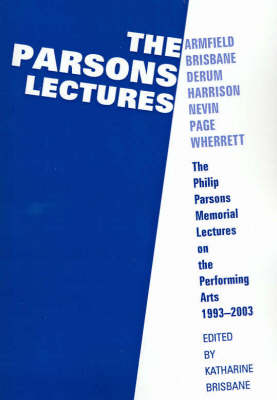 The Parsons Lectures: The Philip Parsons Memorial Lectures on the Performing Arts 1993-2003 by Brisbane Katharine Harrison Wayne