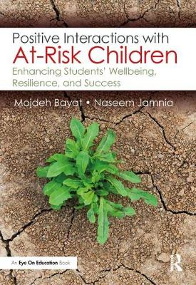 Positive Interactions with At-Risk Children: Enhancing Students' Wellbeing, Resilience, and Success by Mojdeh Bayat