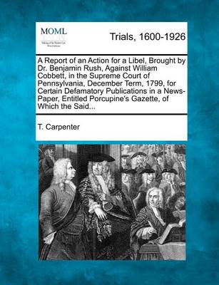 A Report of an Action for a Libel, Brought by Dr. Benjamin Rush, Against William Cobbett, in the Supreme Court of Pennsylvania, December Term, 1799, for Certain Defamatory Publications in a News-Paper, Entitled Porcupine's Gazette, of Which the Said... by T. Carpenter
