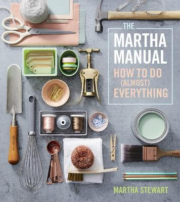 Martha Manual: How to do (Almost) Everything by Martha Stewart