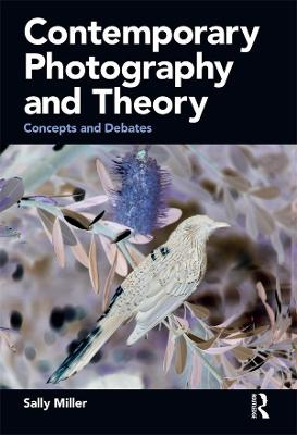 Contemporary Photography and Theory: Concepts and Debates by Sally Miller