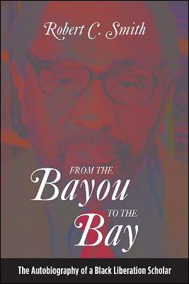 From the Bayou to the Bay: The Autobiography of a Black Liberation Scholar by Robert C. Smith
