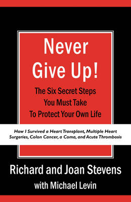 Never Give Up!: How I Survived a Heart Transplant, Multiple Heart Surgeries, Colon Cancer, a Coma, and Acute Thrombosis: The Six Secret Steps You Must Take to Protect Your Own Life by Richard Stevens