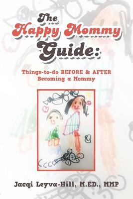 The Happy Mommy Guide: Things-To-Do Before & After Becoming a Mommy by Jacqi Leyva-Hill M Ed Mmp