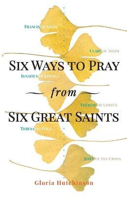 Six Ways to Pray from Six Great Saints by Gloria Hutchinson