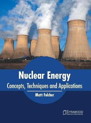 Nuclear Energy: Concepts, Techniques and Applications by Matt Fulcher