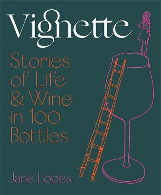 Vignette: Stories of Life and Wine in 100 Bottles by Jane Lopes